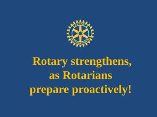 Rotary strengthens, as  Rotarians proactively prepare..pptx