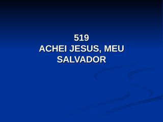 519 - Achei Jesus, meu salvador.pps