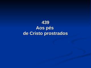 439 - Aos pés de Cristo prostrados.pps
